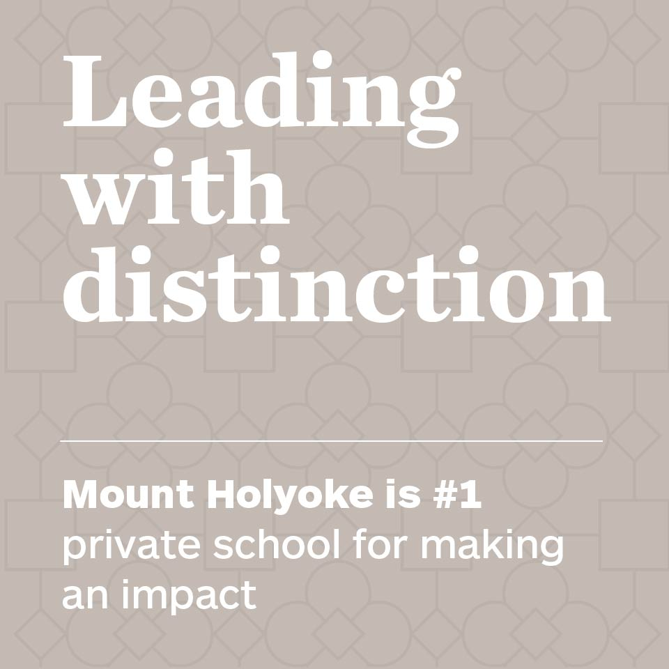 Leading with distinction. Mount Holyoke is #1 private school for making an impact.