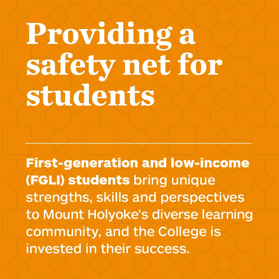 Providing a safety net for students. First-generation and low-income (FGLI) students bring unique strengths, skills and perspectives to Mount Holyoke's diverse learning community, and the College is invested in their success.