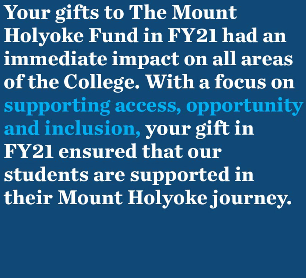 Your gifts to The Mount Holyoke Fund in FY21 had an immediate impact on all areas of the College. With a focus on supporting access, opportunity and inclusion, your gift in FY21 ensured that our students are supported in their Mount Holyoke journey.