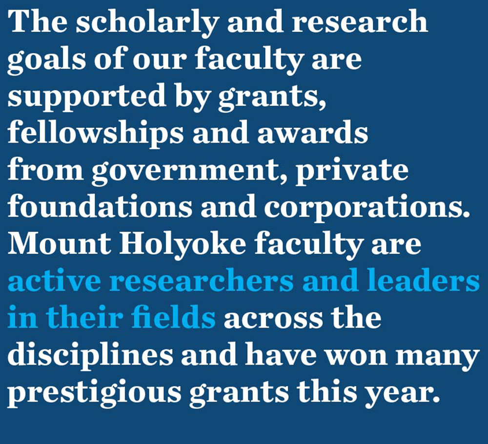 The scholarly and research goals of our faculty are supported by grants, fellowships and awards from government, private foundations and corporations. Mount Holyoke faculty are active researchers and leaders in their fields across the disciplines and have won many prestigious grants this year.