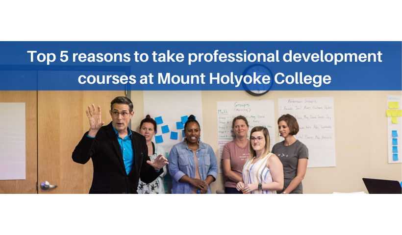 Top 5 reasons to take professional development courses at Mount Holyoke College.