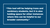 """This tool will be helping trans and nonbinary students, but it is also holding space for other instances where this can be helpful to our broader community."""