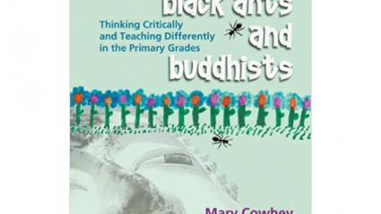 Black Ants and Buddhists: Thinking Critically and Teaching Differently in the Primary Grades by Mary Cowhey.