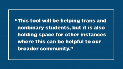 """""""This tool will be helping trans and nonbinary students, but it is also holding space for other instances where this can be helpful to our broader community."""""""